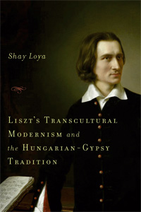 Liszt's Transcultural Modernism And The Hungarian Gypsy Tradition by Shay Loya